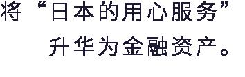 """将""""日本的用心服务""""升华为金融资产。"""